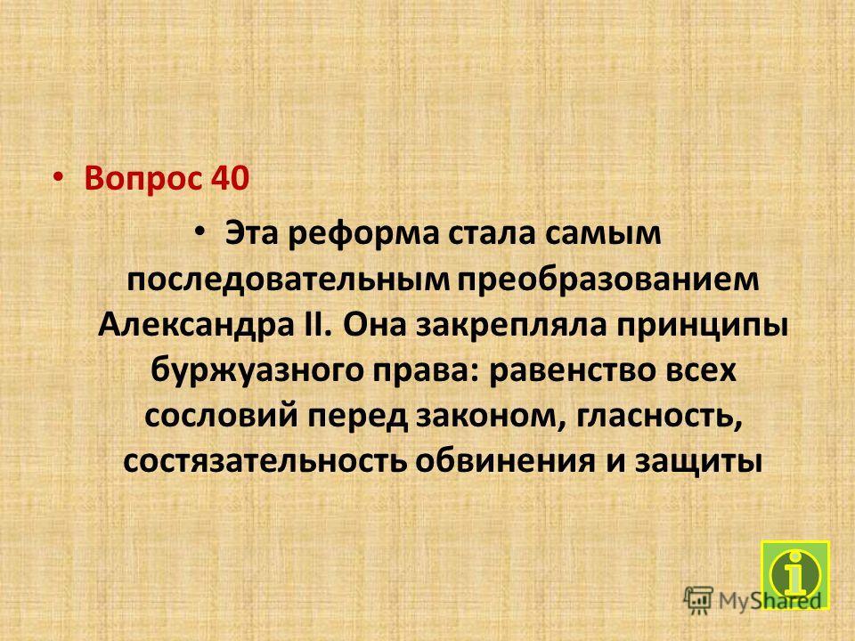 Вопрос 40 Эта реформа стала самым последовательным преобразованием Александра II. Она закрепляла принципы буржуазного права: равенство всех сословий перед законом, гласность, состязательность обвинения и защиты