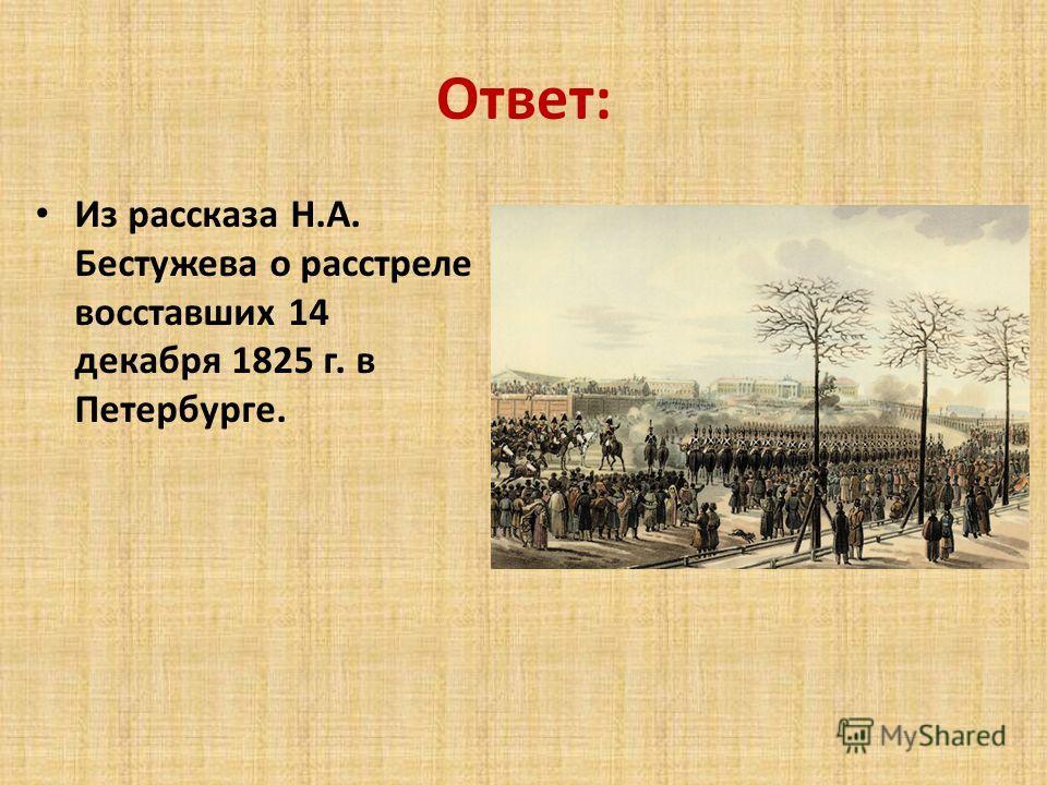 Ответ: Из рассказа Н.А. Бестужева о расстреле восставших 14 декабря 1825 г. в Петербурге.