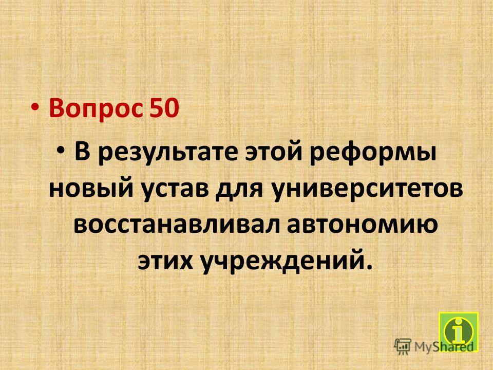 Вопрос 50 В результате этой реформы новый устав для университетов восстанавливал автономию этих учреждений.