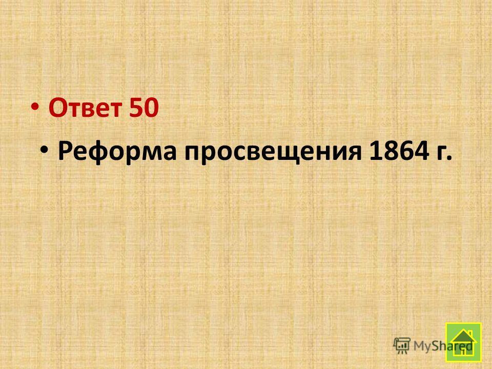 Ответ 50 Реформа просвещения 1864 г.