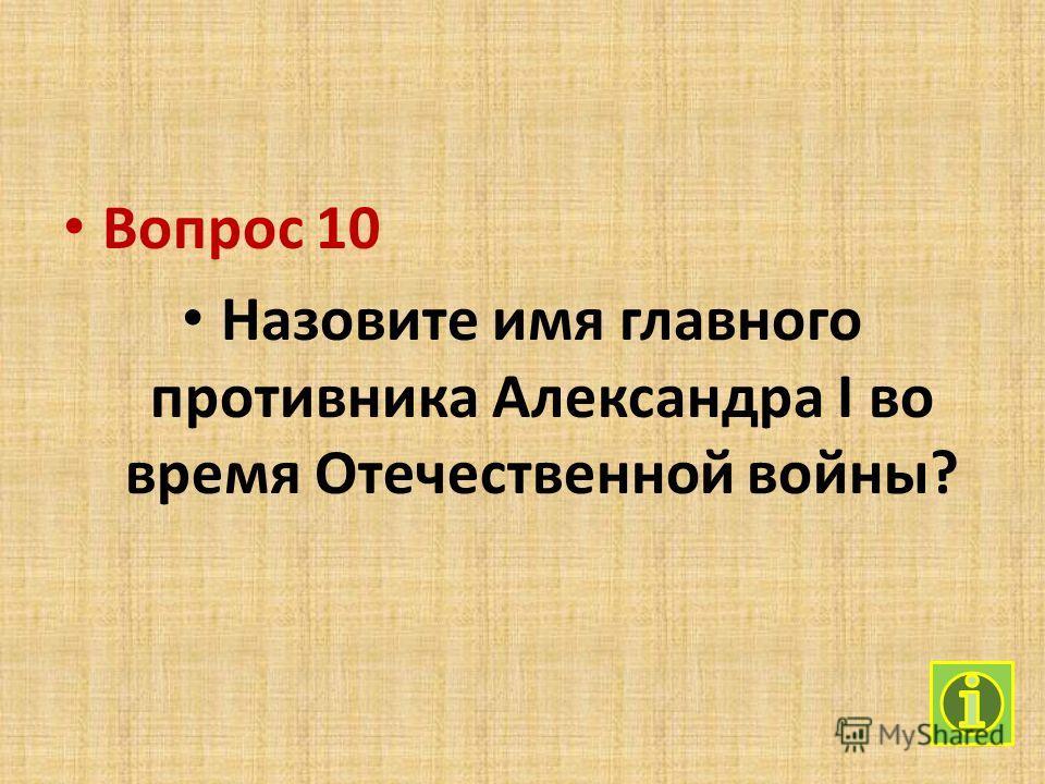 Вопрос 10 Назовите имя главного противника Александра I во время Отечественной войны?