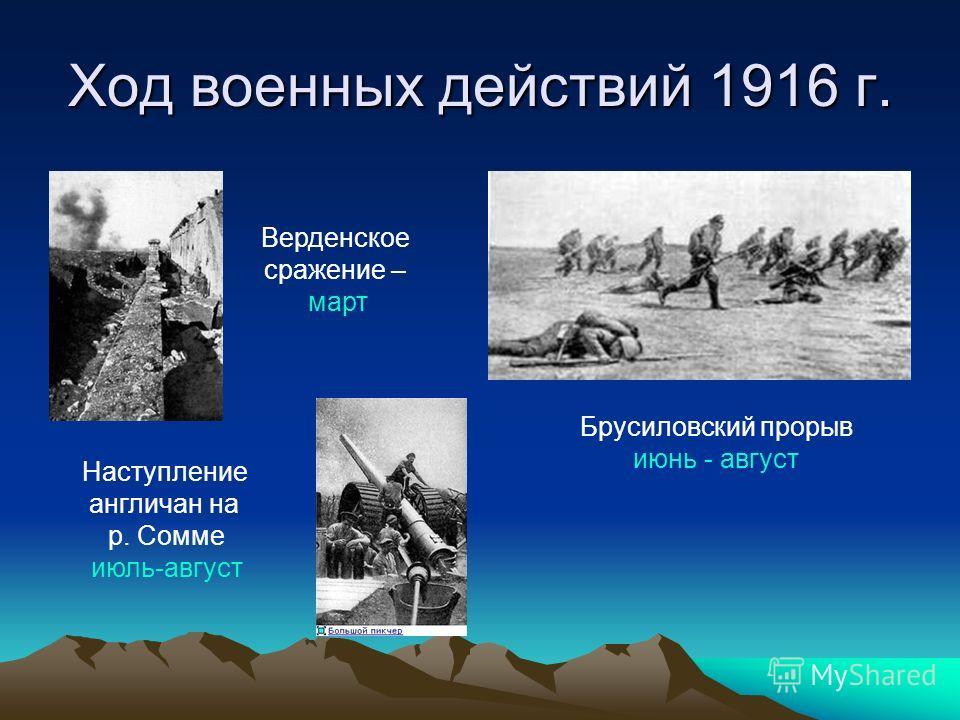 Ход военных действий 1916 г. Верденское сражение – март Наступление англичан на р. Сомме июль-август Брусиловский прорыв июнь - август
