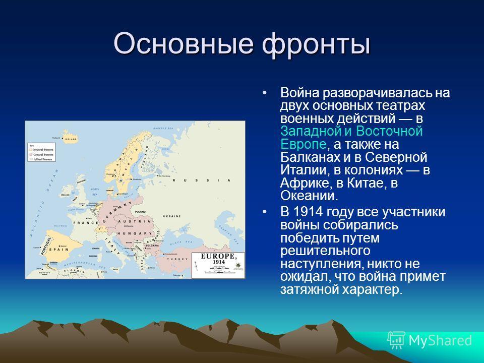 Основные фронты Война разворачивалась на двух основных театрах военных действий в Западной и Восточной Европе, а также на Балканах и в Северной Италии, в колониях в Африке, в Китае, в Океании. В 1914 году все участники войны собирались победить путем