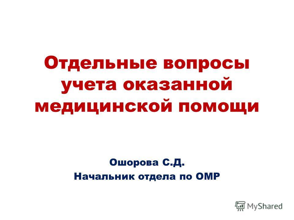 Отдельные вопросы учета оказанной медицинской помощи Ошорова С.Д. Начальник отдела по ОМР