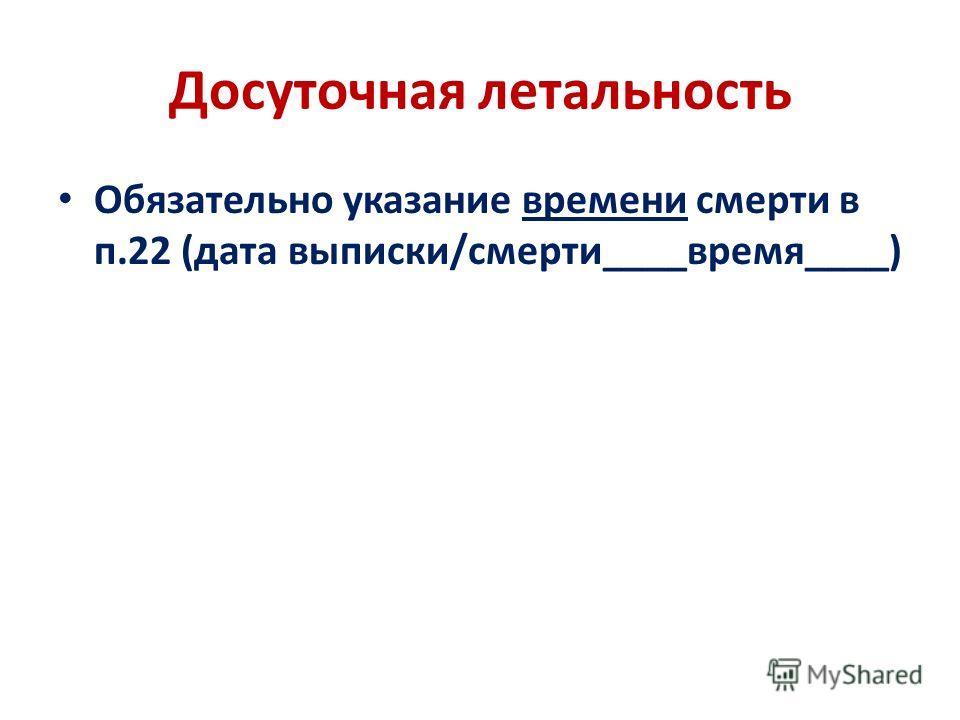 Досуточная летальность Обязательно указание времени смерти в п.22 (дата выписки/смерти____время____)