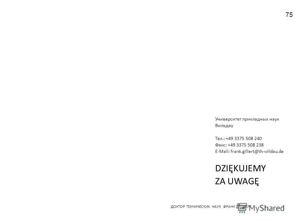 ДОКТОР ТЕХНИЧЕСКИХ НАУК ФРАНК ГИЛЛЕРТ Университет прикладных наук Вильдау Тел.: +49 3375 508 240 Факс: +49 3375 508 238 E-Mail: frank.gillert@th-wildau.de DZIĘKUJEMY ZA UWAGĘ 75