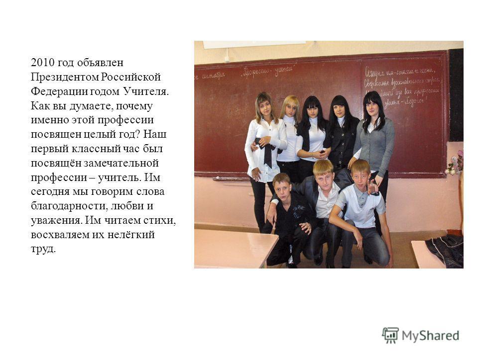 2010 год объявлен Президентом Российской Федерации годом Учителя. Как вы думаете, почему именно этой профессии посвящен целый год? Наш первый классный час был посвящён замечательной профессии – учитель. Им сегодня мы говорим слова благодарности, любв