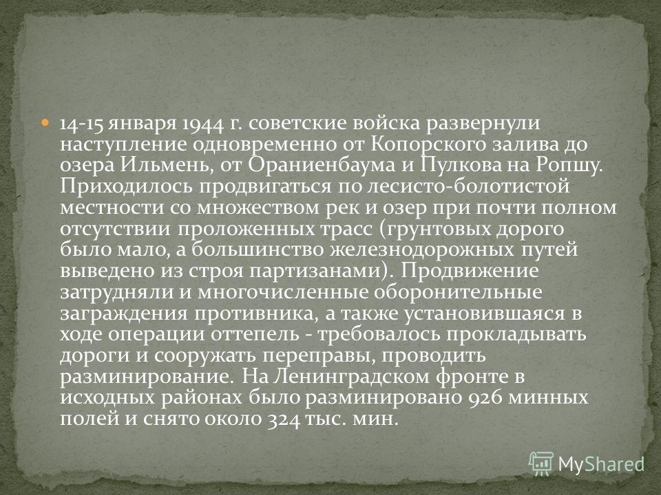 14-15 января 1944 г. советские войска развернули наступление одновременно от Копорского залива до озера Ильмень, от Ораниенбаума и Пулкова на Ропшу. Приходилось продвигаться по лесисто-болотистой местности со множеством рек и озер при почти полном от
