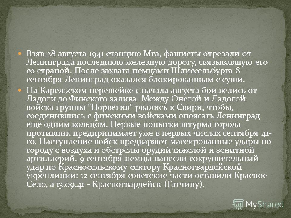 Взяв 28 августа 1941 станцию Мга, фашисты отрезали от Ленинграда последнюю железную дорогу, связывавшую его со страной. После захвата немцами Шлиссельбурга 8 сентября Ленинград оказался блокированным с суши. На Карельском перешейке с начала августа б