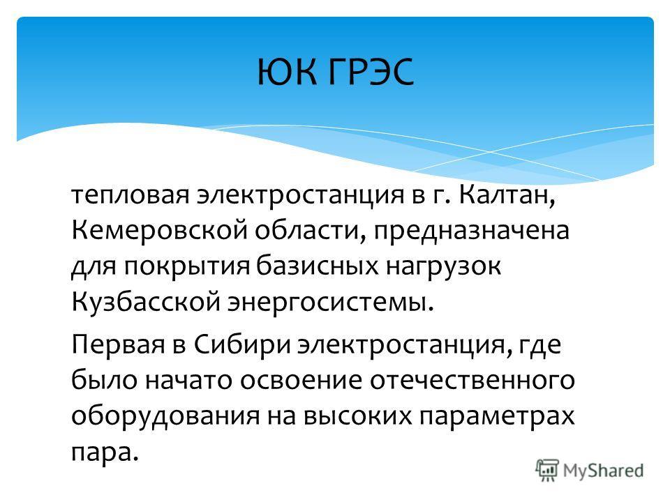 тепловая электростанция в г. Калтан, Кемеровской области, предназначена для покрытия базисных нагрузок Кузбасской энергосистемы. Первая в Сибири электростанция, где было начато освоение отечественного оборудования на высоких параметрах пара. ЮК ГРЭС