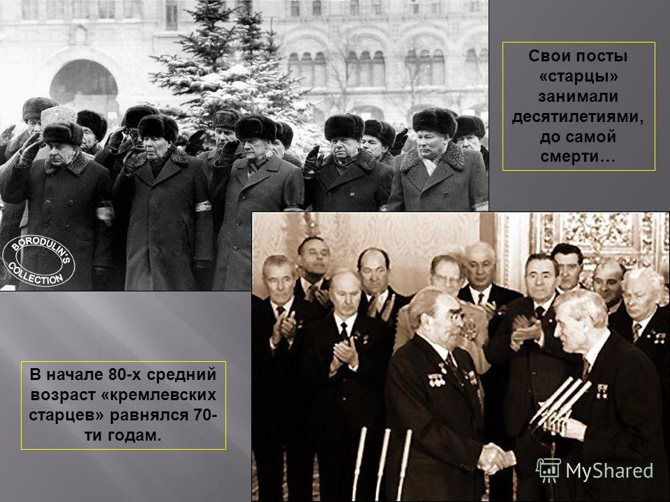 В начале 80-х средний возраст «кремлевских старцев» равнялся 70- ти годам. Свои посты «старцы» занимали десятилетиями, до самой смерти…