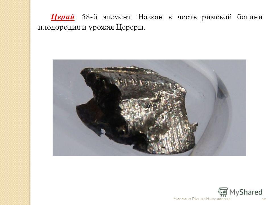 Амелина Галина Николаевна 10 Церий. 58-й элемент. Назван в честь римской богини плодородия и урожая Цереры.