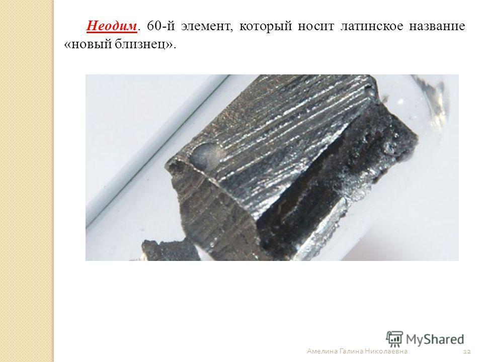 Амелина Галина Николаевна 12 Неодим. 60-й элемент, который носит латинское название «новый близнец».