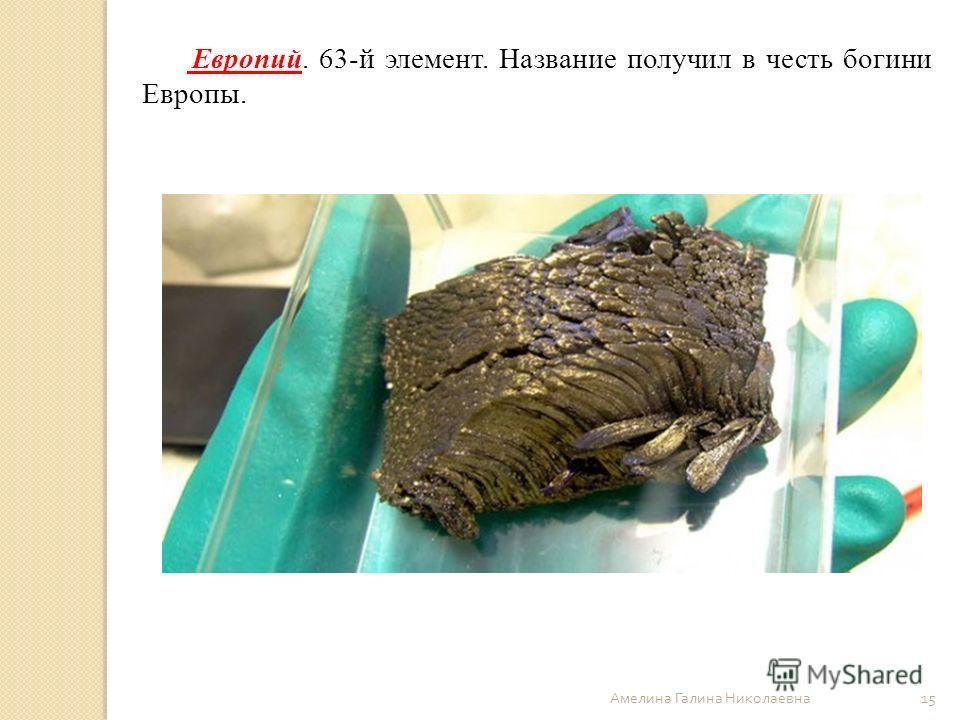 Амелина Галина Николаевна 15 Европий. 63-й элемент. Название получил в честь богини Европы.