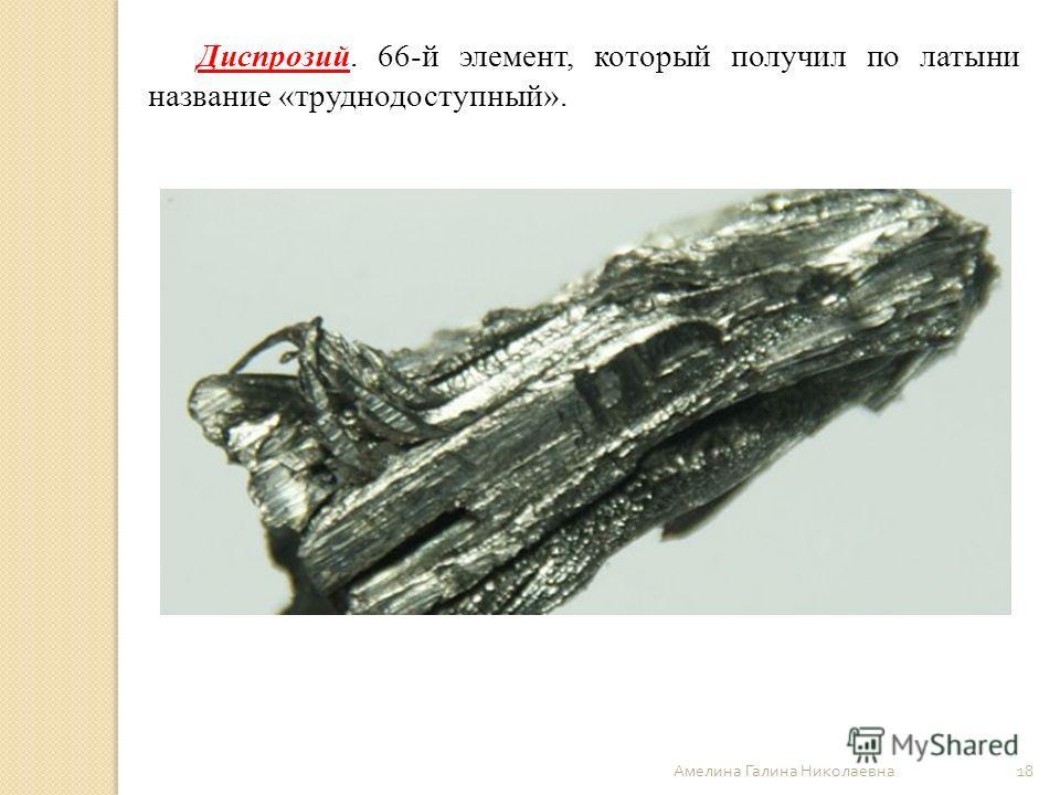 Амелина Галина Николаевна 18 Диспрозий. 66-й элемент, который получил по латыни название «труднодоступный».