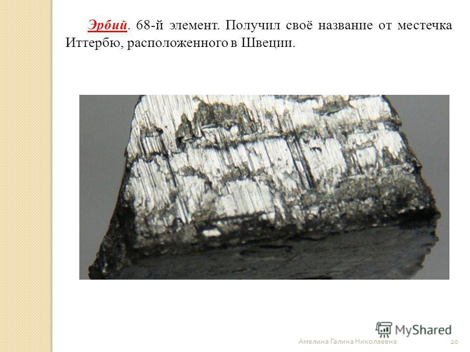 Амелина Галина Николаевна 20 Эрбий. 68-й элемент. Получил своё название от местечка Иттербю, расположенного в Швеции.