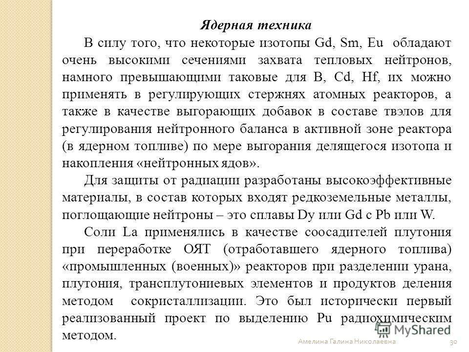 Амелина Галина Николаевна 30 Ядерная техника В силу того, что некоторые изотопы Gd, Sm, Eu обладают очень высокими сечениями захвата тепловых нейтронов, намного превышающими таковые для B, Cd, Hf, их можно применять в регулирующих стержнях атомных ре