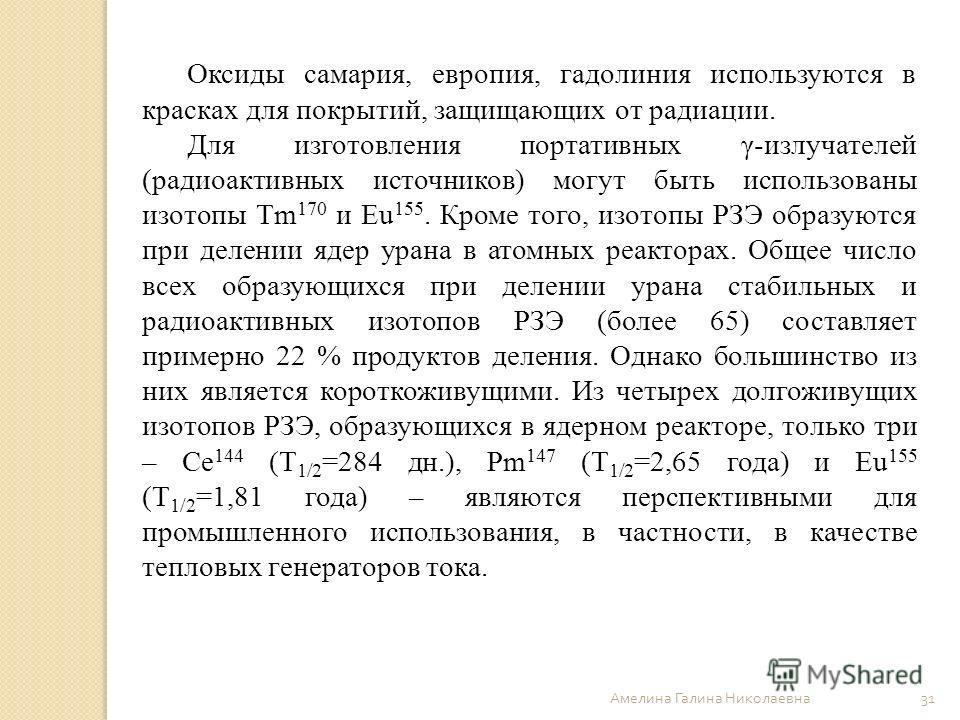 Амелина Галина Николаевна 31 Оксиды самария, европия, гадолиния используются в красках для покрытий, защищающих от радиации. Для изготовления портативных γ-излучателей (радиоактивных источников) могут быть использованы изотопы Tm 170 и Eu 155. Кроме