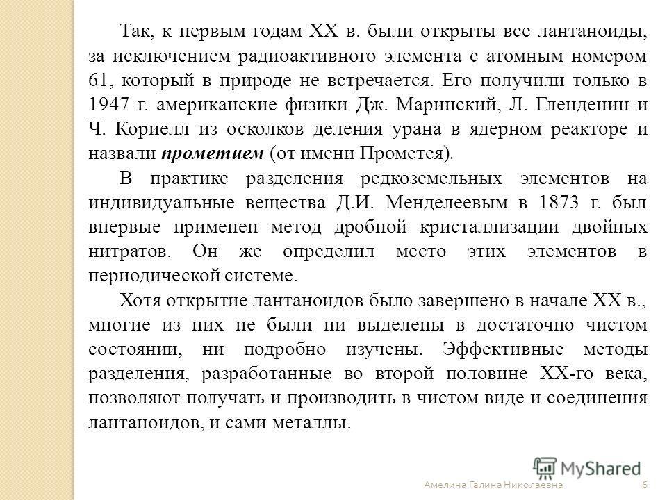 Амелина Галина Николаевна 6 Так, к первым годам ХХ в. были открыты все лантаноиды, за исключением радиоактивного элемента с атомным номером 61, который в природе не встречается. Его получили только в 1947 г. американские физики Дж. Маринский, Л. Глен