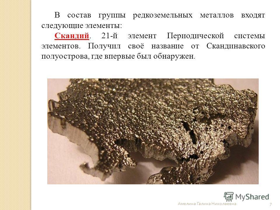 Амелина Галина Николаевна 7 В состав группы редкоземельных металлов входят следующие элементы: Скандий. 21-й элемент Периодической системы элементов. Получил своё название от Скандинавского полуострова, где впервые был обнаружен.