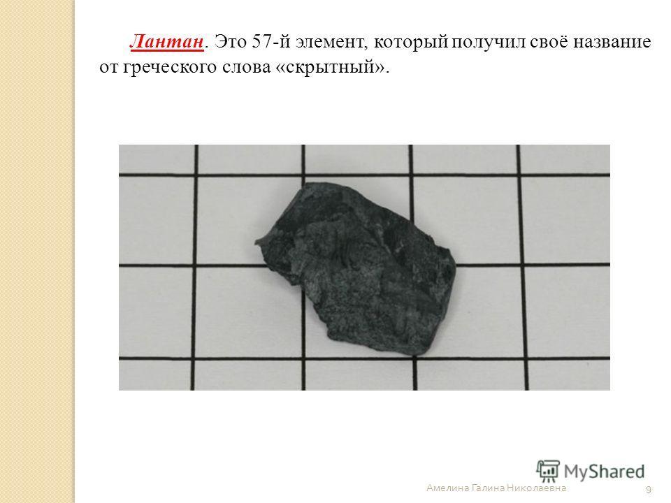 Амелина Галина Николаевна 9 Лантан. Это 57-й элемент, который получил своё название от греческого слова «скрытный».