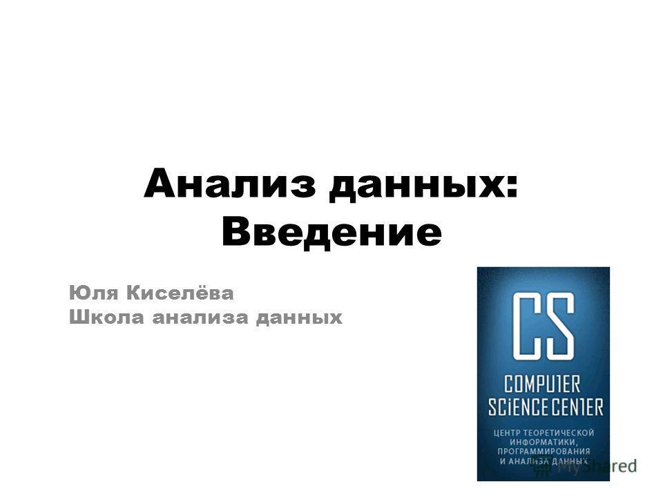 Анализ данных: Введение Юля Киселёва Школа анализа данных