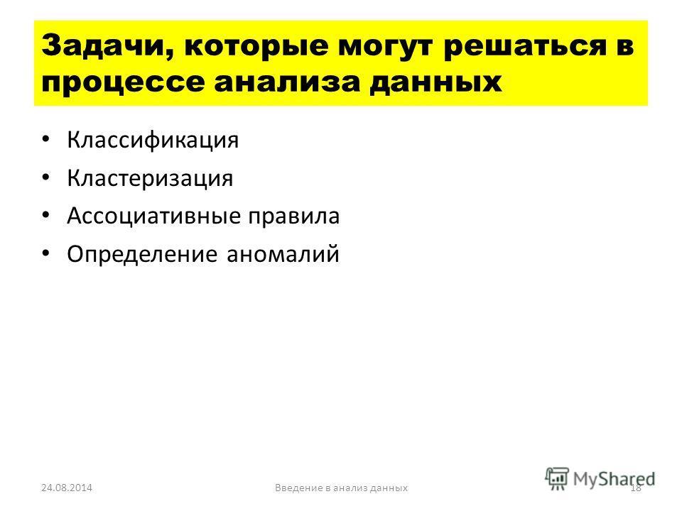 Классификация Кластеризация Ассоциативные правила Определение аномалий 24.08.2014Введение в анализ данных 18 Задачи, которые могут решаться в процессе анализа данных