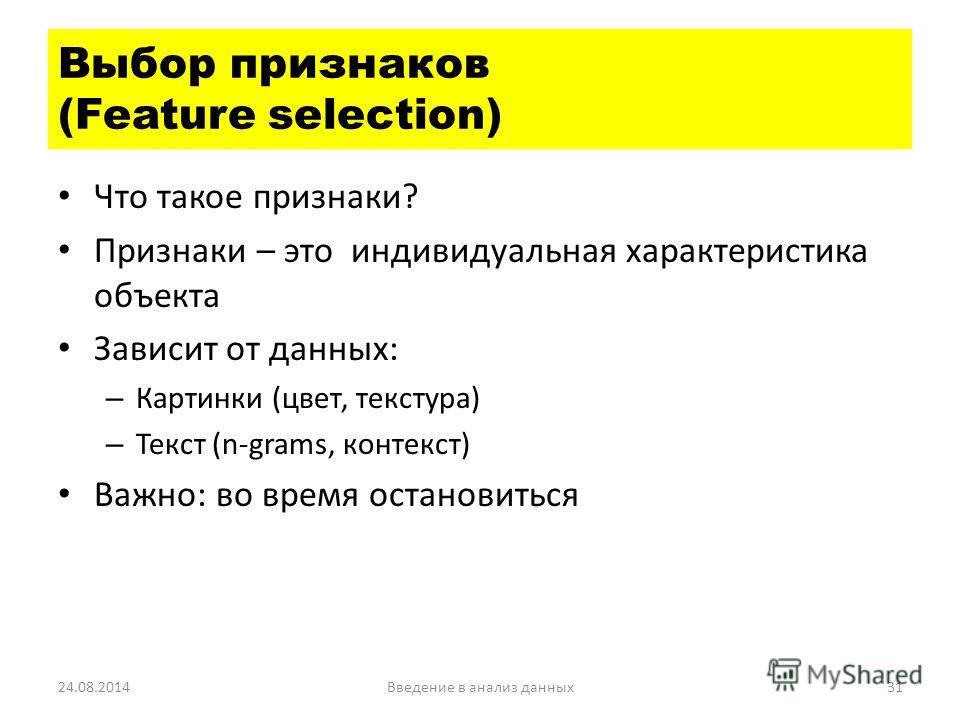 Что такое признаки? Признаки – это индивидуальная характеристика объекта Зависит от данных: – Картинки (цвет, текстура) – Текст (n-grams, контекст) Важно: во время остановиться 24.08.2014Введение в анализ данных 31 Выбор признаков (Feature selection)