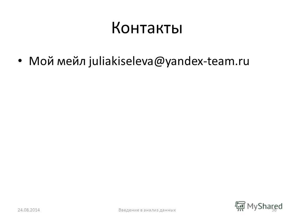 Контакты Мой мейл juliakiseleva@yandex-team.ru 24.08.2014Введение в анализ данных 36