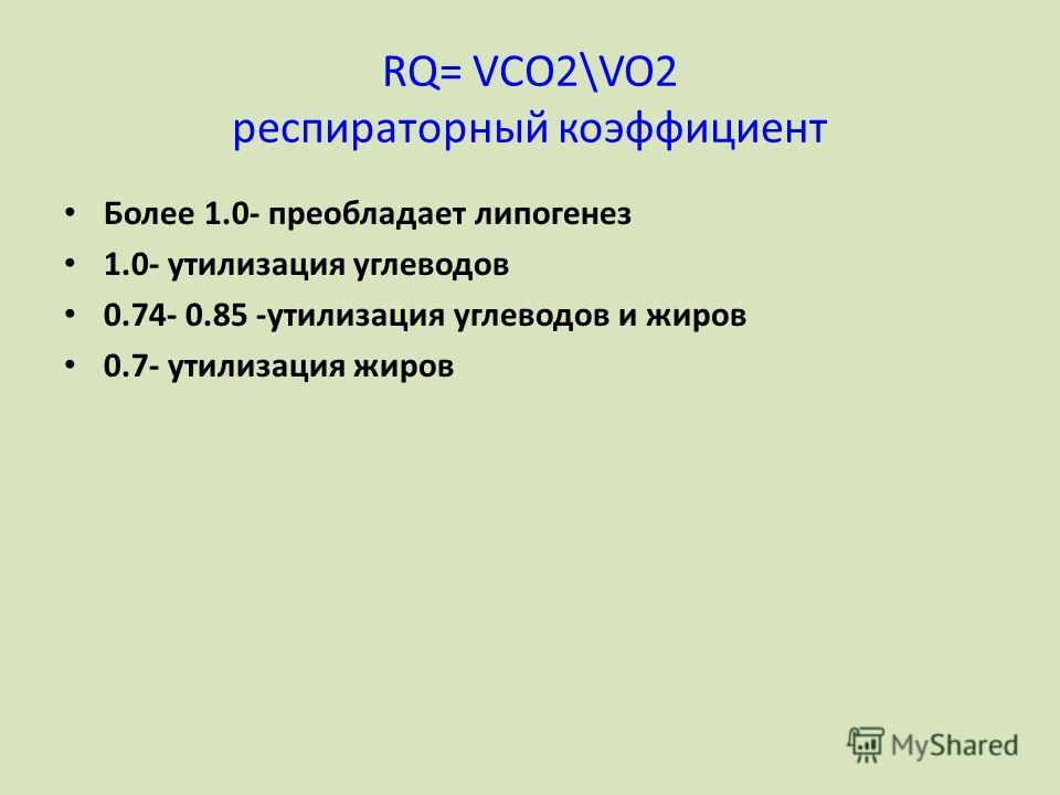 RQ= VCO2\VO2 респираторный коэффициент Более 1.0- преобладает липогенез 1.0- утилизация углеводов 0.74- 0.85 -утилизация углеводов и жиров 0.7- утилизация жиров