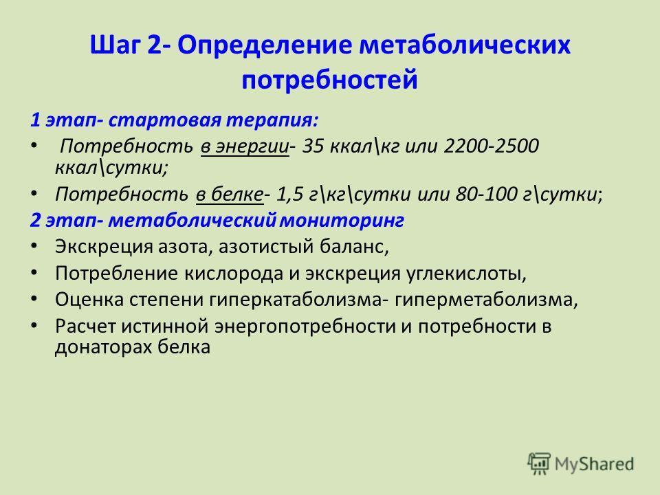 Шаг 2- Определение метаболических потребностей 1 этап- стартовая терапия: Потребность в энергии- 35 ккал\кг или 2200-2500 ккал\сутки; Потребность в белке- 1,5 г\кг\сутки или 80-100 г\сутки; 2 этап- метаболический мониторинг Экскреция азота, азотистый