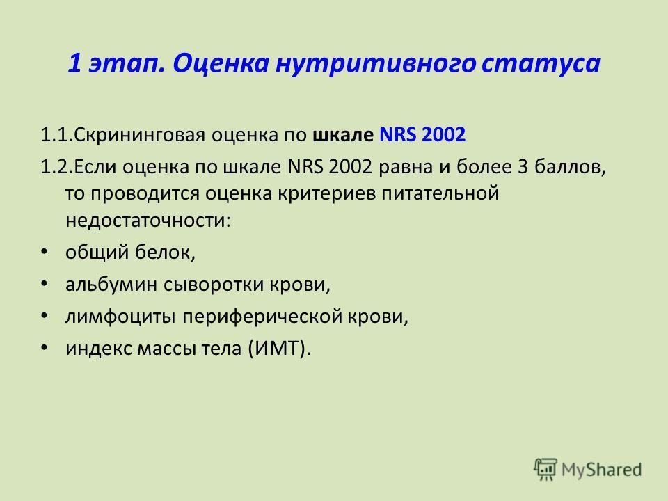 1 этап. Оценка нутритивного статуса 1.1. Скрининговая оценка по шкале NRS 2002 1.2. Если оценка по шкале NRS 2002 равна и более 3 баллов, то проводится оценка критериев питательной недостаточности: общий белок, альбумин сыворотки крови, лимфоциты пер