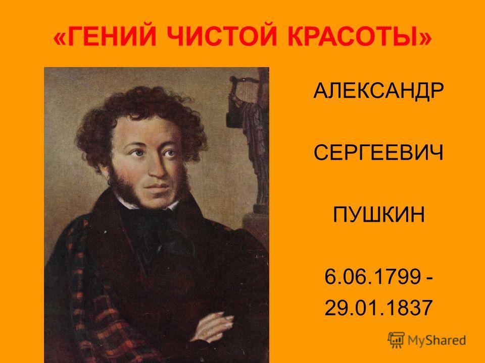 АЛЕКСАНДР СЕРГЕЕВИЧ ПУШКИН 6.06.1799 - 29.01.1837 «ГЕНИЙ ЧИСТОЙ КРАСОТЫ»