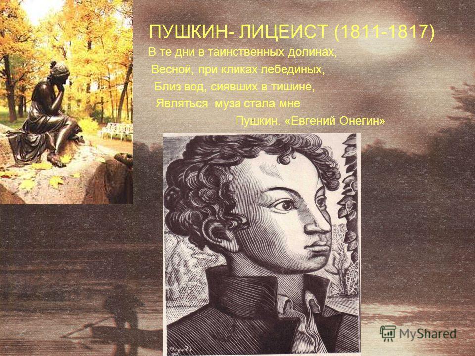 ПУШКИН- ЛИЦЕИСТ (1811-1817) В те дни в таинственных долинах, Весной, при кликах лебединых, Близ вод, сиявших в тишине, Являться муза стала мне Пушкин. «Евгений Онегин»