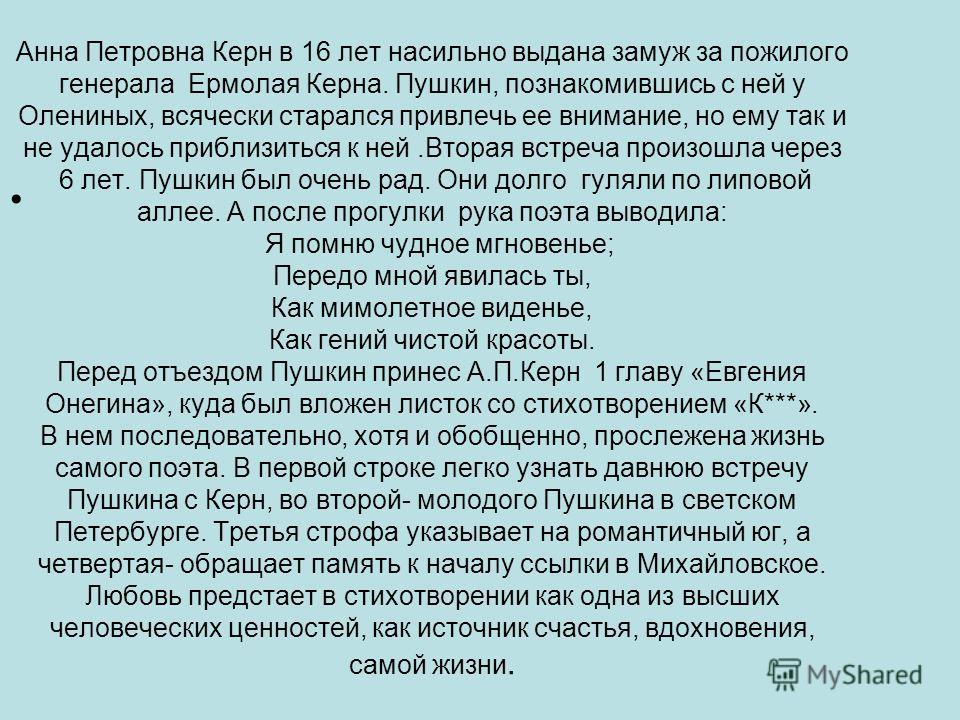 Анна Петровна Керн в 16 лет насильно выдана замуж за пожилого генерала Ермолая Керна. Пушкин, познакомившись с ней у Олениных, всячески старался привлечь ее внимание, но ему так и не удалось приблизиться к ней.Вторая встреча произошла через 6 лет. Пу
