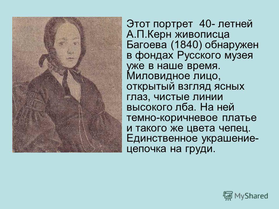 Этот портрет 40- летней А.П.Керн живописца Багоева (1840) обнаружен в фондах Русского музея уже в наше время. Миловидное лицо, открытый взгляд ясных глаз, чистые линии высокого лба. На ней темно-коричневое платье и такого же цвета чепец. Единственное