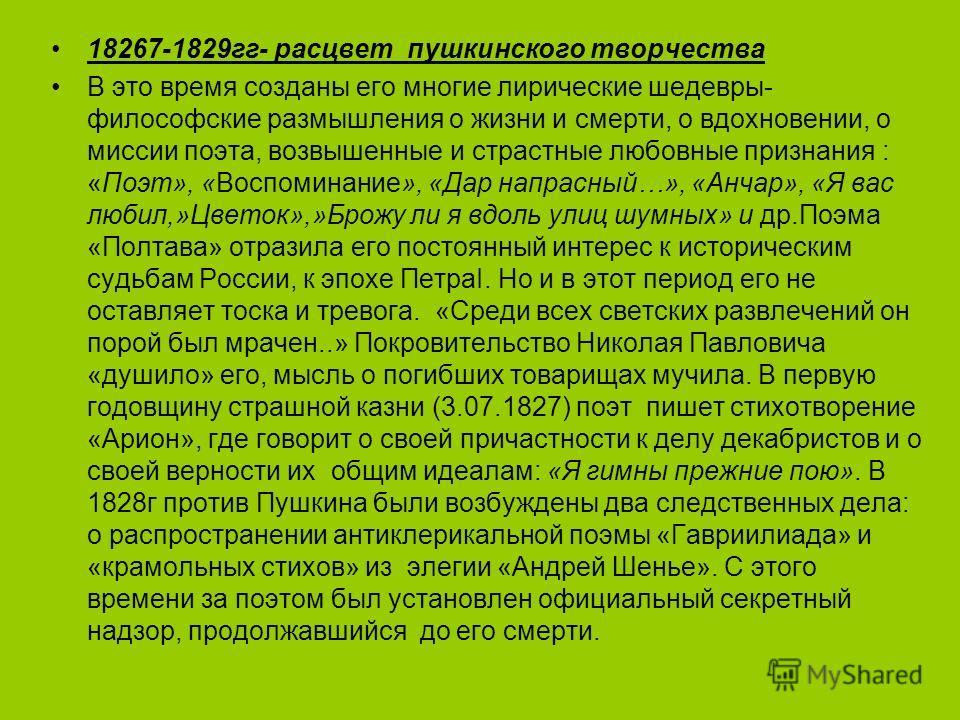 18267-1829 гг- расцвет пушкинского творчества В это время созданы его многие лирические шедевры- философские размышления о жизни и смерти, о вдохновении, о миссии поэта, возвышенные и страстные любовные признания : «Поэт», «Воспоминание», «Дар напрас