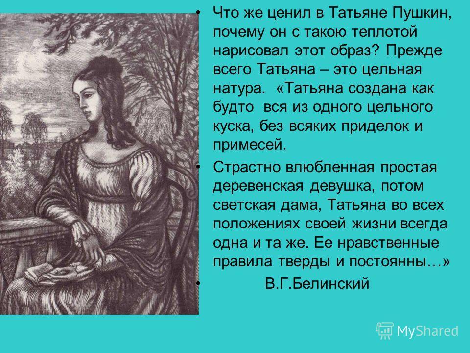 Что же ценил в Татьяне Пушкин, почему он с такою теплотой нарисовал этот образ? Прежде всего Татьяна – это цельная натура. «Татьяна создана как будто вся из одного цельного куска, без всяких приделок и примесей. Страстно влюбленная простая деревенска
