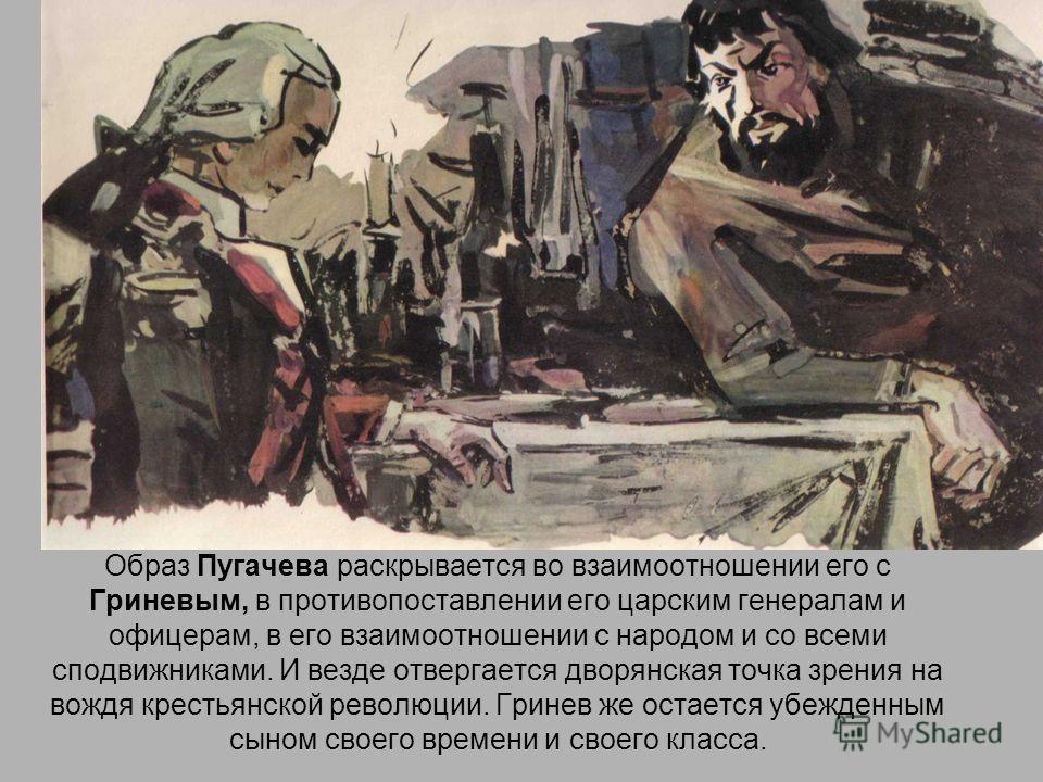 Образ Пугачева раскрывается во взаимоотношении его с Гриневым, в противопоставлении его царским генералам и офицерам, в его взаимоотношении с народом и со всеми сподвижниками. И везде отвергается дворянская точка зрения на вождя крестьянской революци