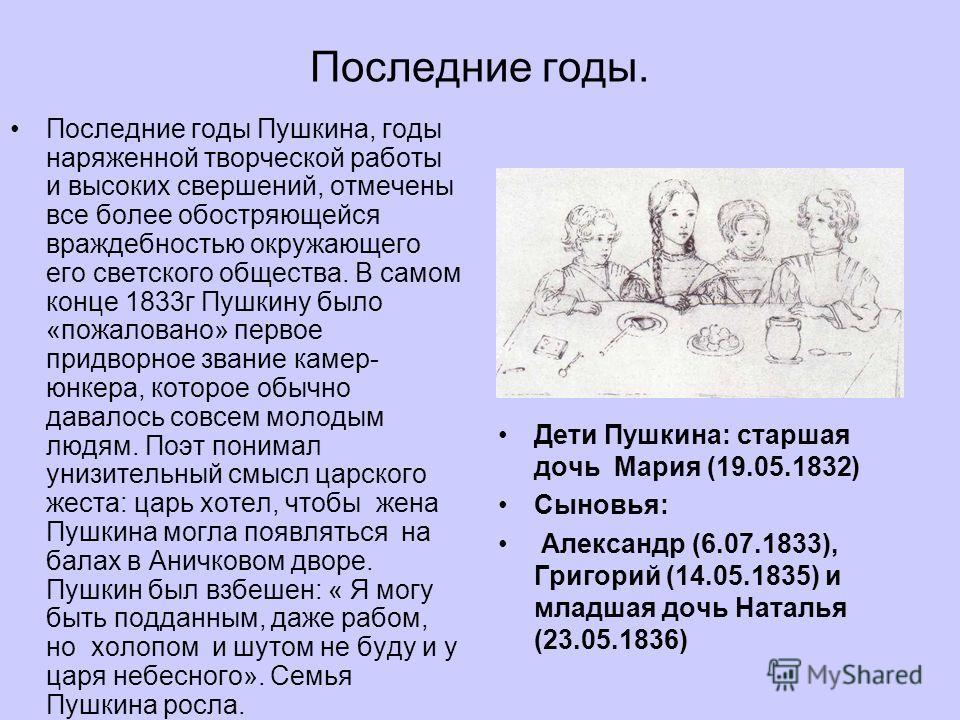Последние годы. Последние годы Пушкина, годы наряженной творческой работы и высоких свершений, отмечены все более обостряющейся враждебностью окружающего его светского общества. В самом конце 1833 г Пушкину было «пожаловано» первое придворное звание
