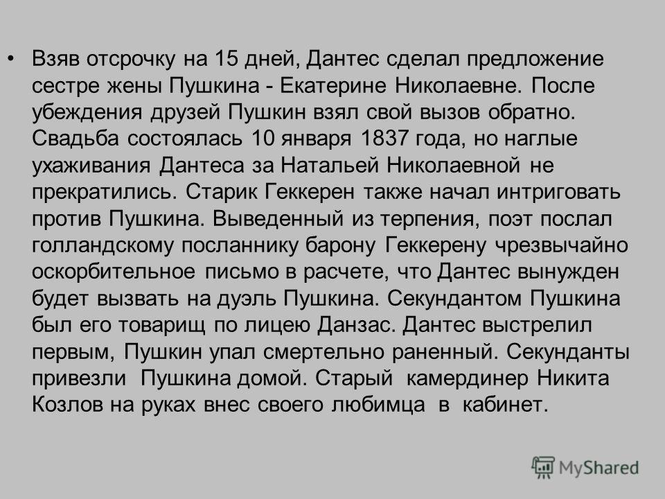 Взяв отсрочку на 15 дней, Дантес сделал предложение сестре жены Пушкина - Екатерине Николаевне. После убеждения друзей Пушкин взял свой вызов обратно. Свадьба состоялась 10 января 1837 года, но наглые ухаживания Дантеса за Натальей Николаевной не пре