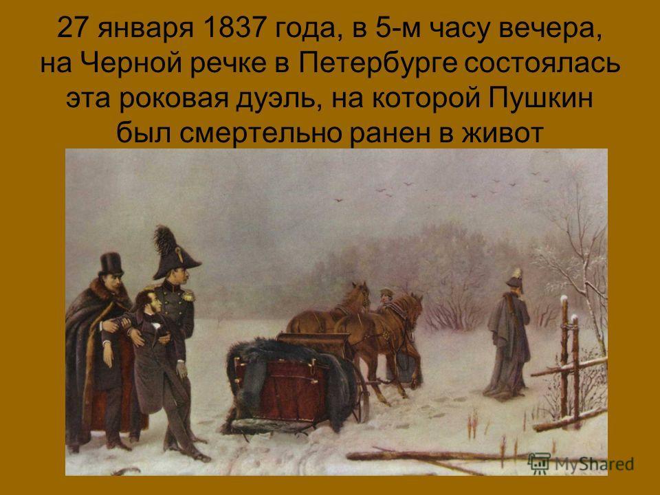 27 января 1837 года, в 5-м часу вечера, на Черной речке в Петербурге состоялась эта роковая дуэль, на которой Пушкин был смертельно ранен в живот