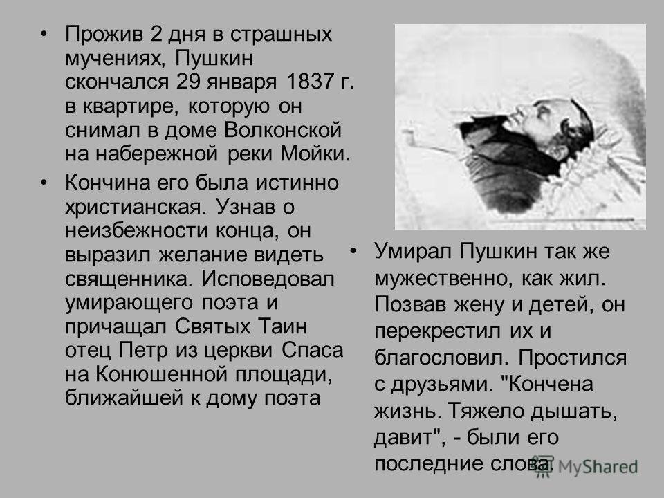 Прожив 2 дня в страшных мучениях, Пушкин скончался 29 января 1837 г. в квартире, которую он снимал в доме Волконской на набережной реки Мойки. Кончина его была истинно христианская. Узнав о неизбежности конца, он выразил желание видеть священника. Ис