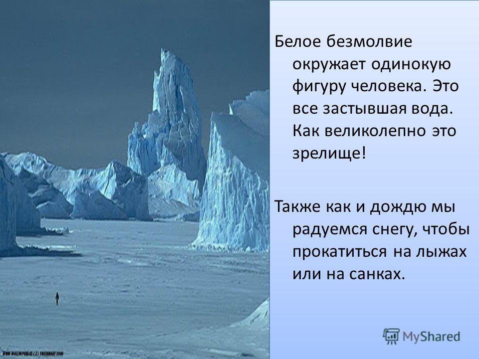 Белое безмолвие окружает одинокую фигуру человека. Это все застывшая вода. Как великолепно это зрелище! Также как и дождю мы радуемся снегу, чтобы прокатиться на лыжах или на санках. Белое безмолвие окружает одинокую фигуру человека. Это все застывша