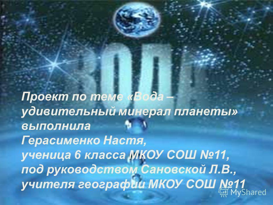 Проект по теме «Вода – удивительный минерал планеты» выполнила Герасименко Настя, ученица 6 класса МКОУ СОШ 11, под руководством Сановской Л.В., учителя географии МКОУ СОШ 11