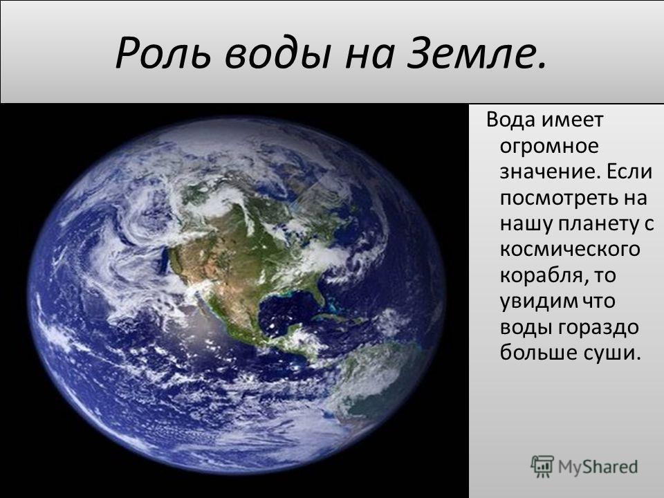 Вода имеет огромное значение. Если посмотреть на нашу планету с космического корабля, то увидим что воды гораздо больше суши.