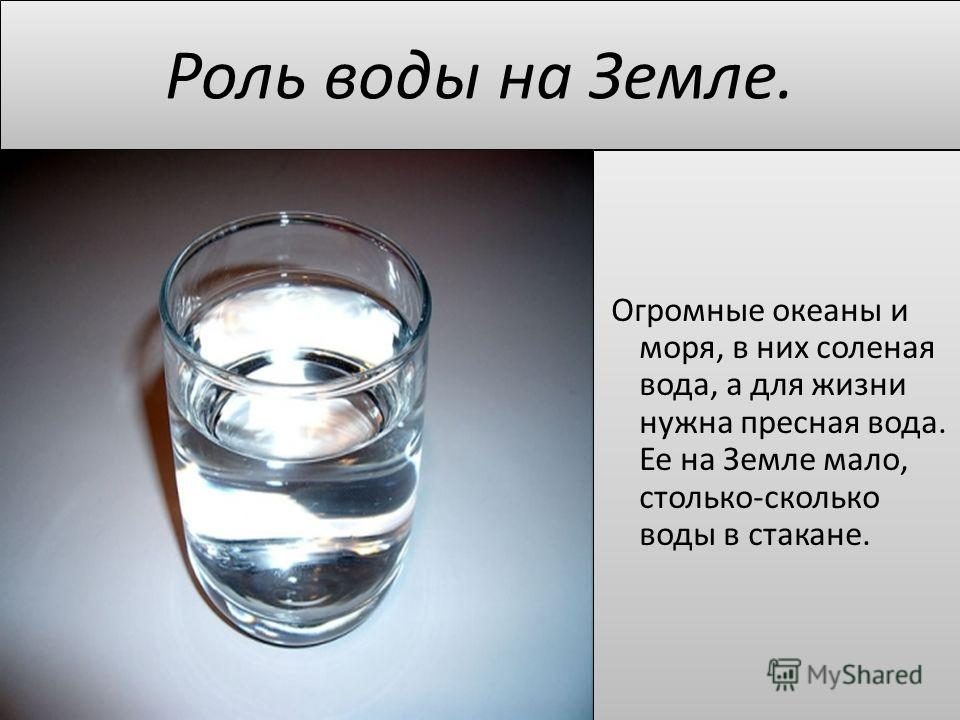 Роль воды на Земле. Огромные океаны и моря, в них соленая вода, а для жизни нужна пресная вода. Ее на Земле мало, столько-сколько воды в стакане.