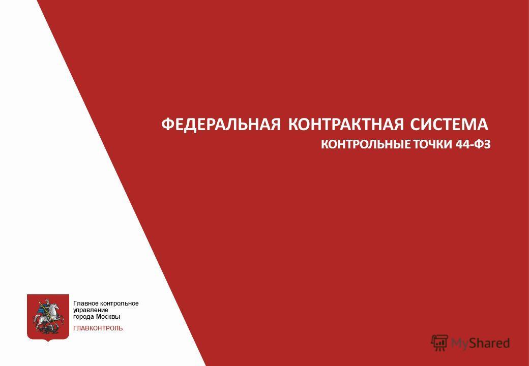 Презентация на тему ФЕДЕРАЛЬНАЯКОНТРАКТНАЯ СИСТЕМА КОНТРОЛЬНЫЕ  1 ФЕДЕРАЛЬНАЯКОНТРАКТНАЯ СИСТЕМА КОНТРОЛЬНЫЕ ТОЧКИ 44 ФЗ Главное контрольное управление города Москвы ГЛАВКОНТРОЛЬ