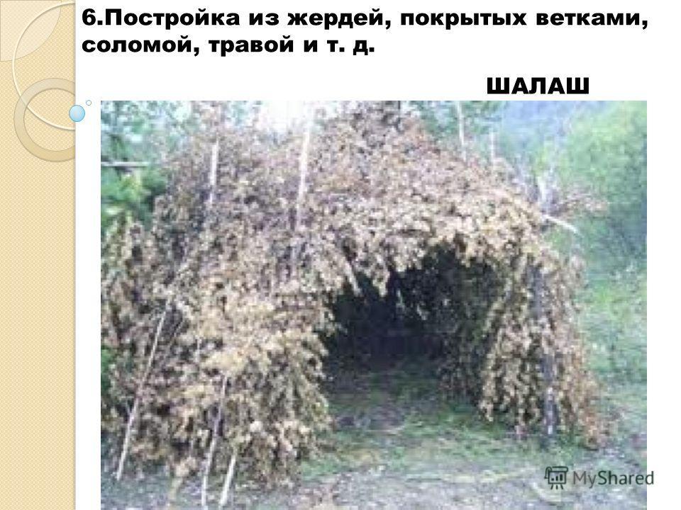 6. Постройка из жердей, покрытых ветками, соломой, травой и т. д. ШАЛАШ