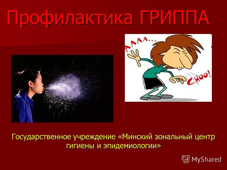 Профилактика ГРИППА Государственное учреждение «Минский зональный центр гигиены и эпидемиологии»